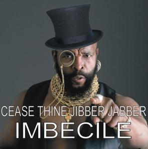 cease thine jibber jabber imbecile