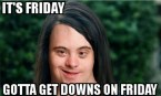 gotta get downs on friday