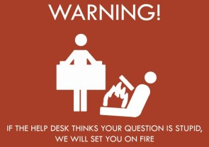 warning – if the help desk thinks your question is stupid, we will set you on fire