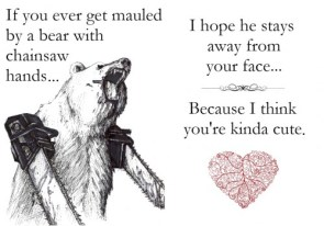If you ever get mauled by a bear with chainsaw hands…