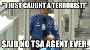 I just caught a terrorist – said no TSA agent ever