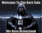 welcome to the dark side, we have disney land