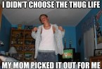 I didnt choose the thug life, my mom picked it out for me