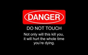 danger – do not touch – not only will this kill you, it will hurt the whole time youre dying