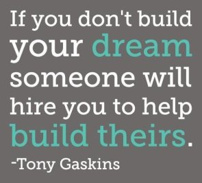 if you dont build your dream someone will hire you to help build theirs – tony gaskins