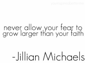 never allow your fear to grow larger than your faith