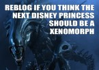 reblog if you think the next disney princess should be a xenomorph