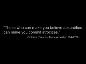 those who can make you believe absurdities can make you commit atrocities