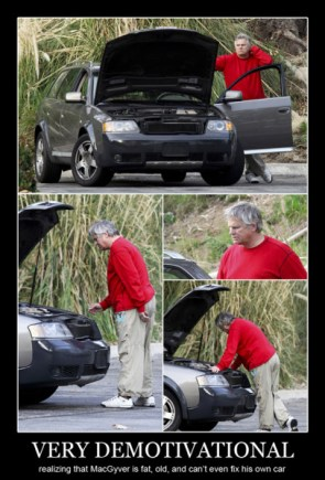 very demotivational – realizing that MacGyver is fat, old and cant fix his car