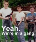 yeah. we're in a gang