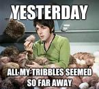 yesterday – all my tribbles seemed so far away