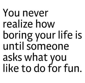 you never realize how boring you rlife is