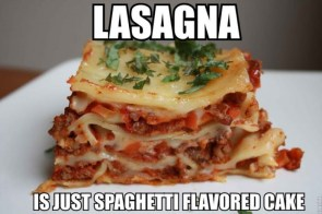 Lasagna is just spaghetti flavored cake