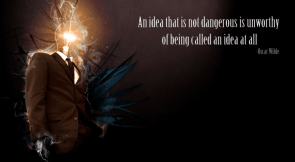 an idea that is not dangerous is unworthy of being called an idea at all