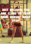 just because you are close to you goal doesn't mean stop