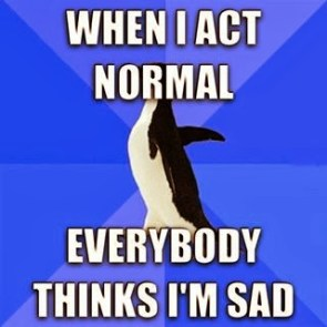 when I act normal everybody thinks I'm sad