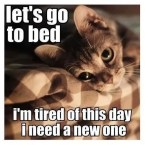 let's go to bed – I'm tired of this day I need a new one