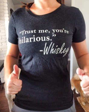 trust me, you're hilarious – whiskey