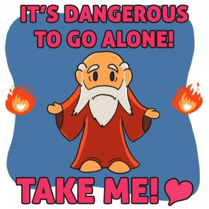it's dangerous to go alone, take me