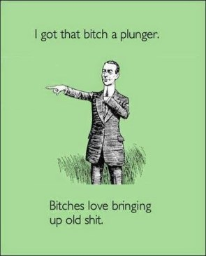 I got that bitch a plunger
