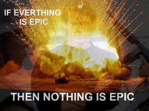 if everything is epic, then nothing is epic
