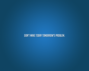 Dont' make today tomorrow's problem