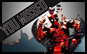 you missed deadpool