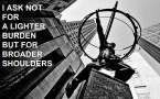 I ask not for a lighter burden but for broader shoulders