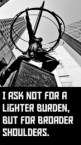 I ask not for a lighter load. . .