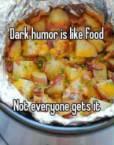 dark humor is like food, not everyone gets it