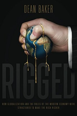 Dean Baker Rigged: How Globalization and the Rules of the Modern Economy Were Structured to Make the Rich Richer