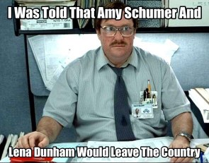 I was told Amy Schumer and Lena Dunham would leave the country