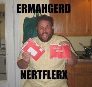 ERMAHGERD NERTFLERX