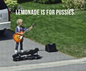 Lemonade is for pussies