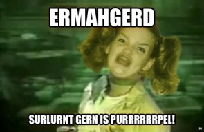 ERMAHGERD. SURLURNT GERN IS PURRRRRRPEL!