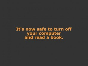It's Now Safe To Turn Off Your Computer And Read A Book.