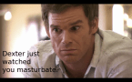 Dexter just watched you masturbate.