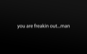 you are freaking out…man