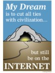 My dream is to cut all ties with civilization…