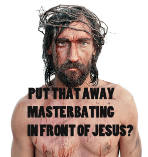 Do not masturbate in front of Jesus.
