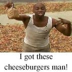 I got these cheeseburgers man