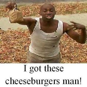 I got these cheeseburgers man