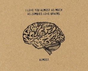 I love you almost as much as zombies love brains