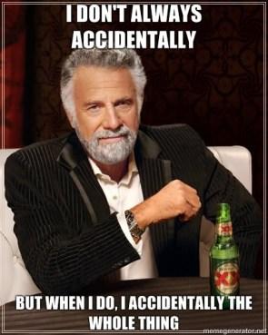 I Don't Always Accidentally