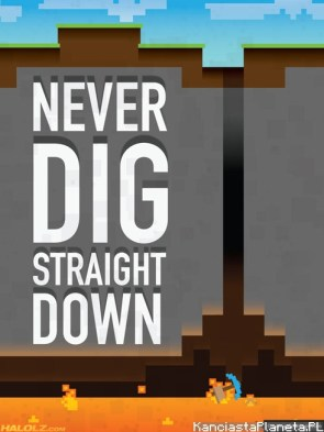 NEVER DIG STRAIGHT DOWN