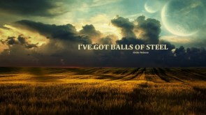 I got balls of steel