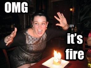 OMG ITS FIRE