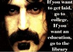 Zappa – if you want to get laid, go to college.  if you want an education, go to a library
