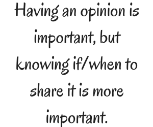 Having an opinion is important, but knowing if/when to share it is more important.