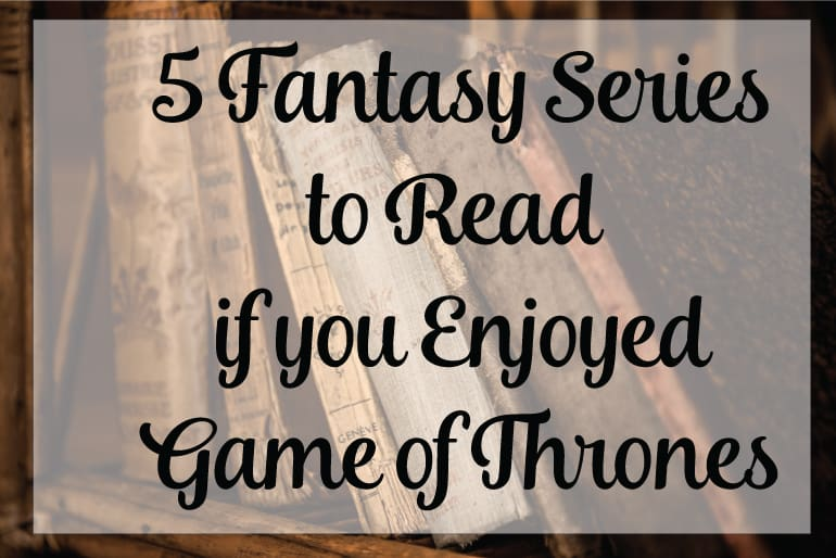5 Fantasy Series to Read if you Enjoyed Game of Thrones